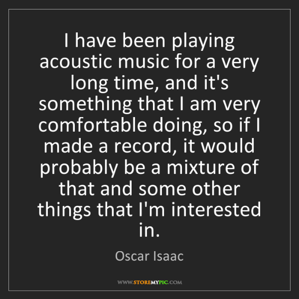 Oscar Isaac: I have been playing acoustic music for a very long time,...