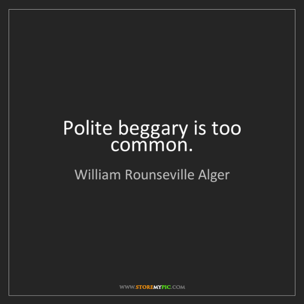 William Rounseville Alger: Polite beggary is too common.