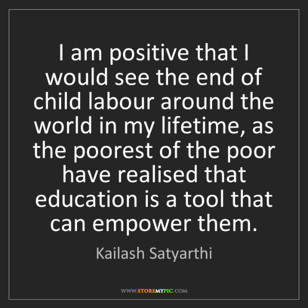 Kailash Satyarthi: I am positive that I would see the end of child labour...