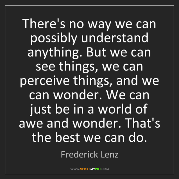 Frederick Lenz: There's no way we can possibly understand anything. But...