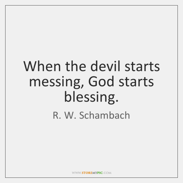 When the devil starts messing, God starts blessing.