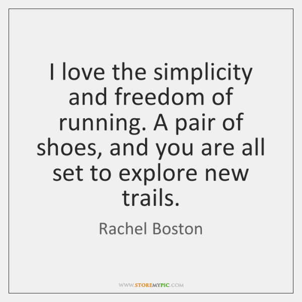 I love the simplicity and freedom of running. A pair of shoes, ...