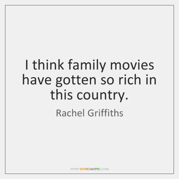 I think family movies have gotten so rich in this country.