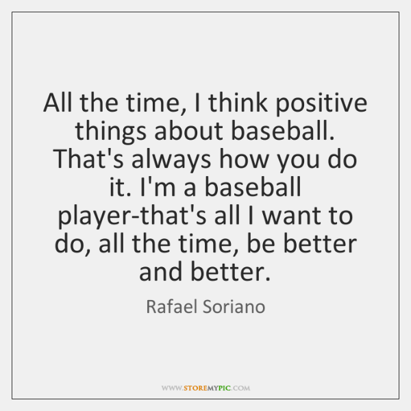 All the time, I think positive things about baseball. That's always how ...