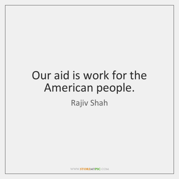 Our aid is work for the American people.