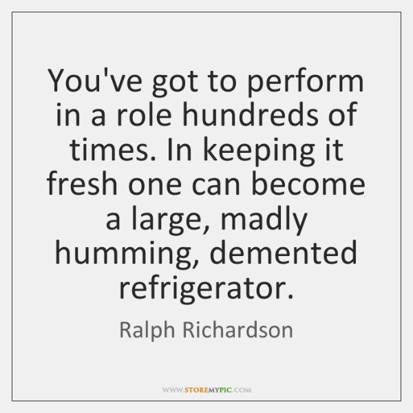 You've got to perform in a role hundreds of times. In keeping ...