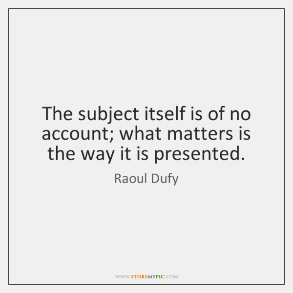 The subject itself is of no account; what matters is the way ...