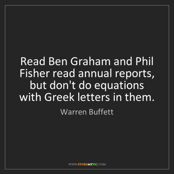 Warren Buffett: Read Ben Graham and Phil Fisher read annual reports,...