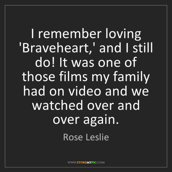 Rose Leslie: I remember loving 'Braveheart,' and I still do! It was...