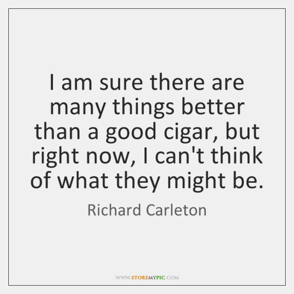I am sure there are many things better than a good cigar, ...