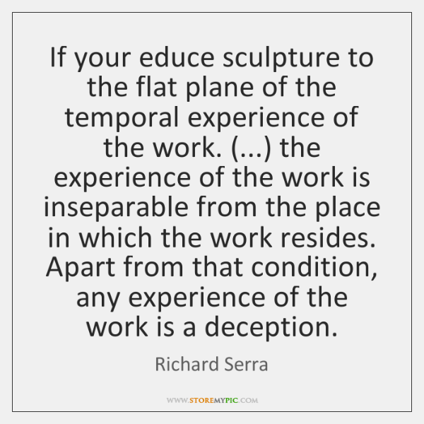 If your educe sculpture to the flat plane of the temporal experience ...