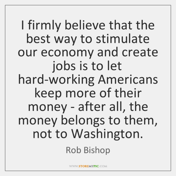 I firmly believe that the best way to stimulate our economy and ...