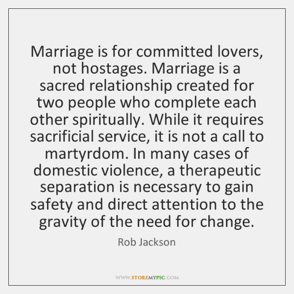 Marriage is for committed lovers, not hostages. Marriage is a sacred relationship ...