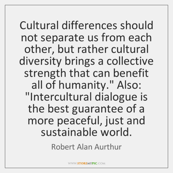Cultural differences should not separate us from each other, but rather cultural ...