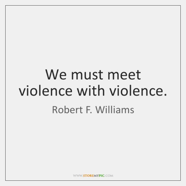We must meet violence with violence.