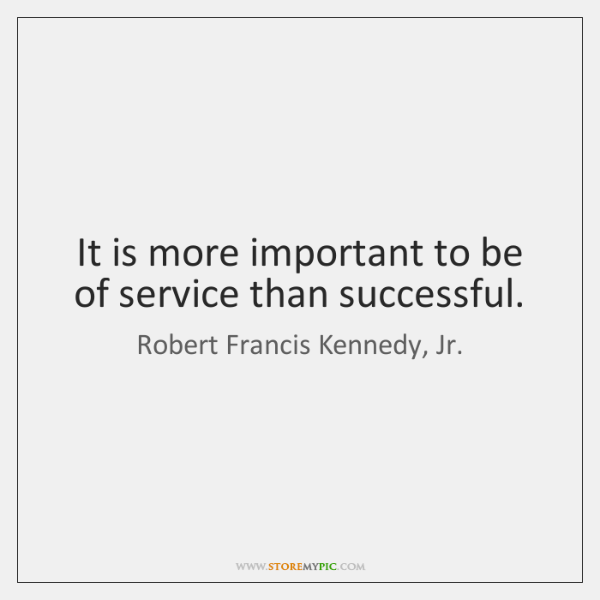 It is more important to be of service than successful.