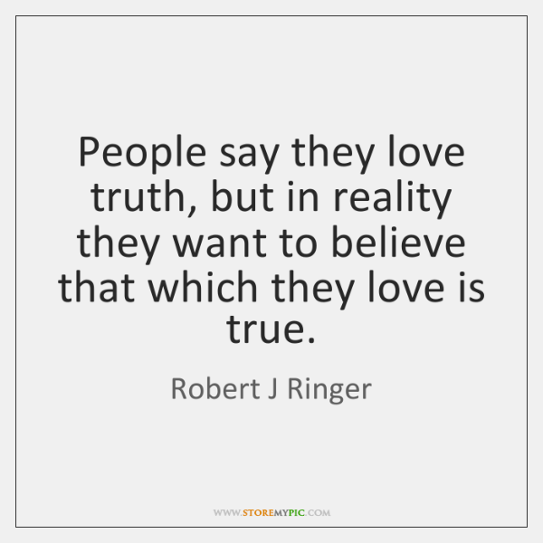 People say they love truth, but in reality they want to believe ...