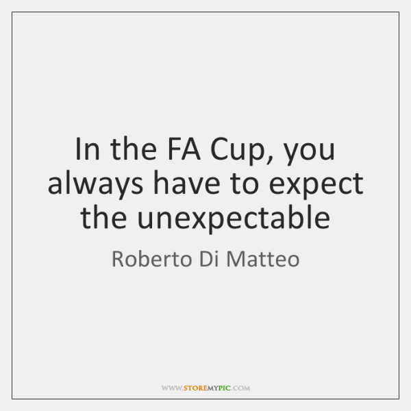 In the FA Cup, you always have to expect the unexpectable