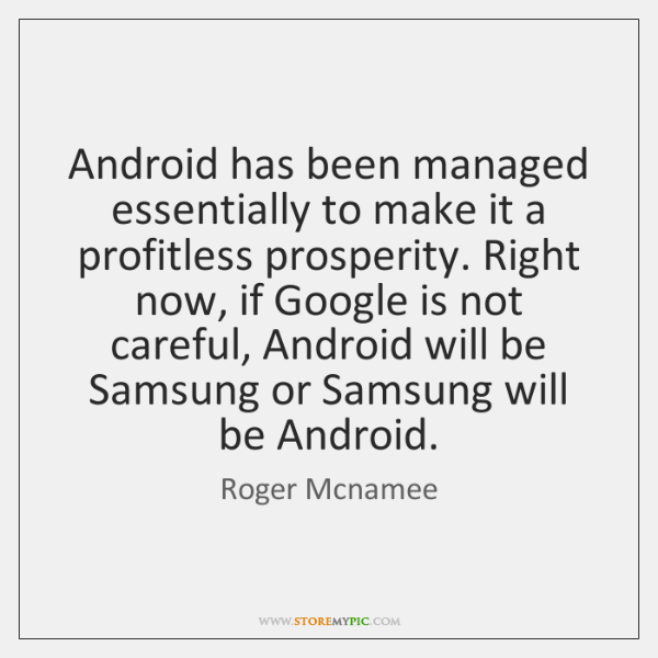 Android has been managed essentially to make it a profitless prosperity. Right ...