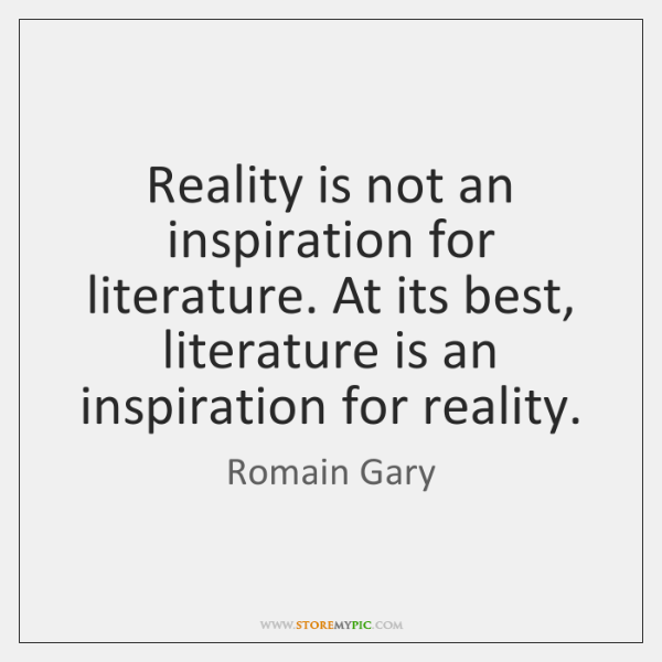 Reality is not an inspiration for literature. At its best, literature is ...