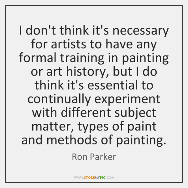 I don't think it's necessary for artists to have any formal training ...