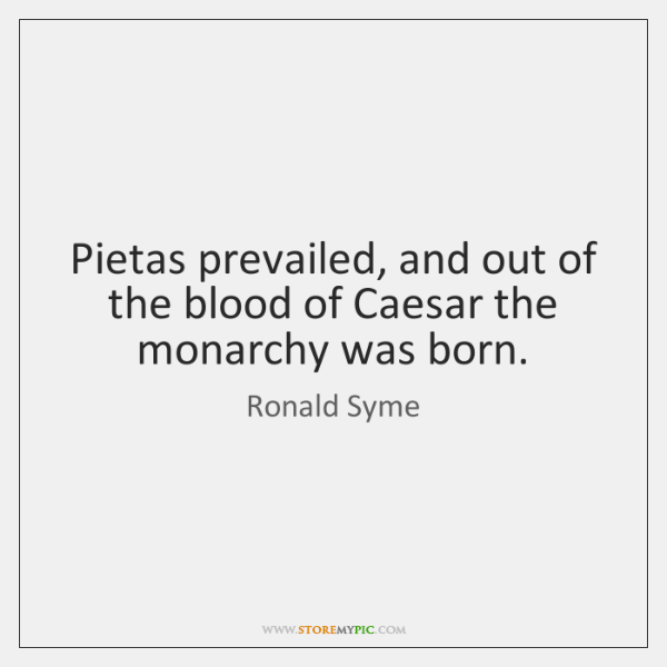 Pietas prevailed, and out of the blood of Caesar the monarchy was ...