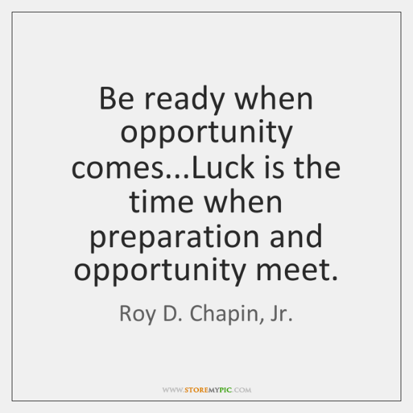 Be ready when opportunity comes...Luck is the time when preparation and ...