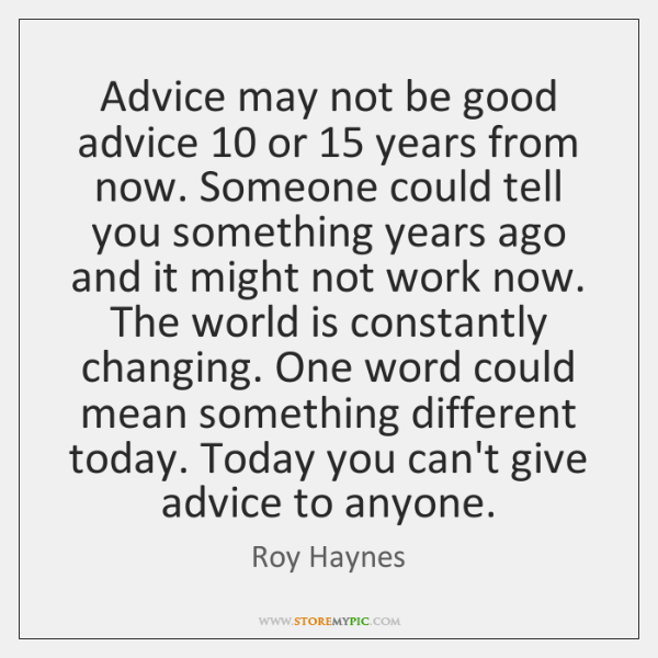 Advice may not be good advice 10 or 15 years from now. Someone could ...