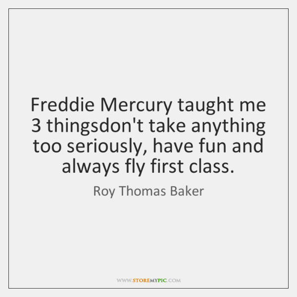 Freddie Mercury taught me 3 thingsdon't take anything too seriously, have fun and ...