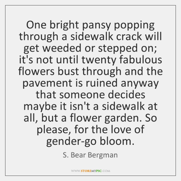 One bright pansy popping through a sidewalk crack will get weeded or ...