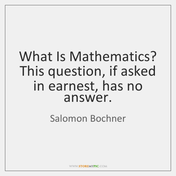 What Is Mathematics? This question, if asked in earnest, has no answer.