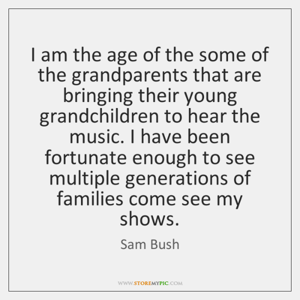 I am the age of the some of the grandparents that are ...