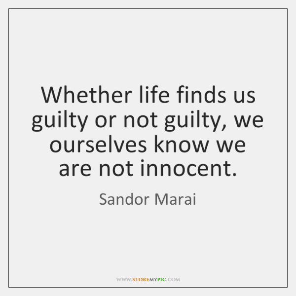 Whether life finds us guilty or not guilty, we ourselves know we ...
