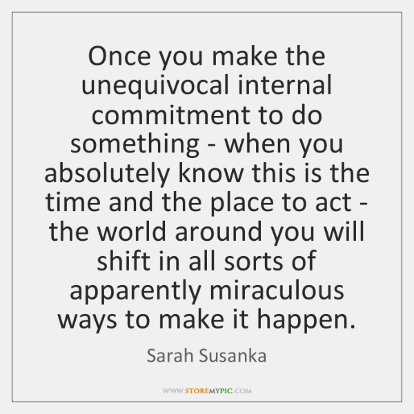 Once you make the unequivocal internal commitment to do something - when ...