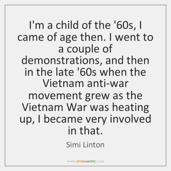 I'm a child of the '60s, I came of age then. ...