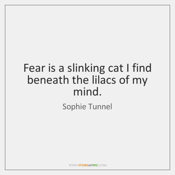 Fear is a slinking cat I find beneath the lilacs of my ...