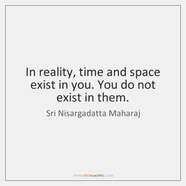 In reality, time and space exist in you. You do not exist ...