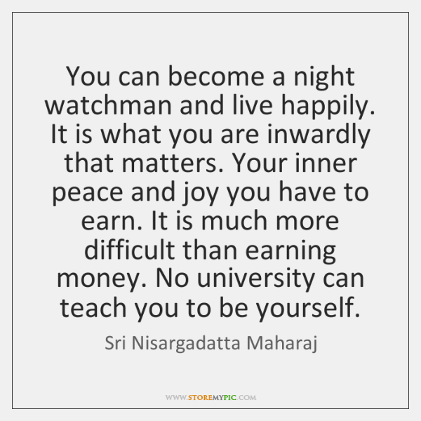 You can become a night watchman and live happily. It is what ...