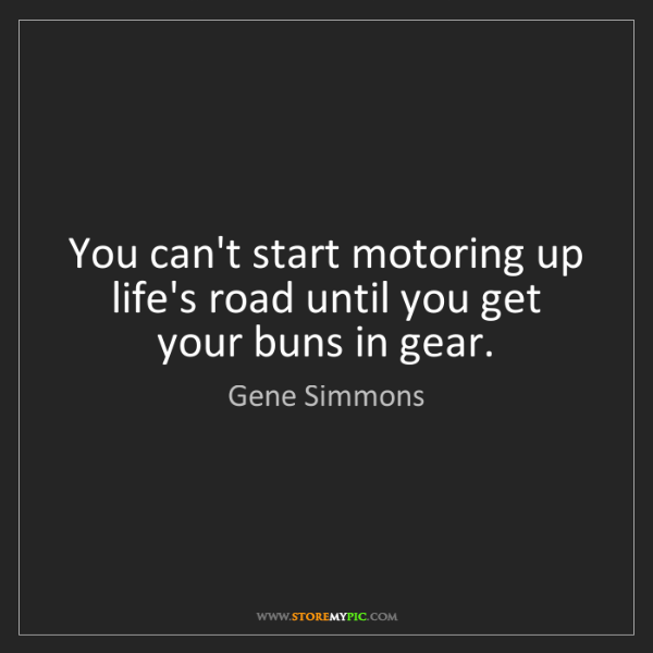 Gene Simmons: You can't start motoring up life's road until you get...
