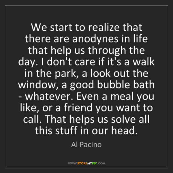 Al Pacino: We start to realize that there are anodynes in life that...