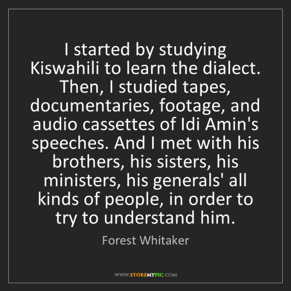 Forest Whitaker: I started by studying Kiswahili to learn the dialect....