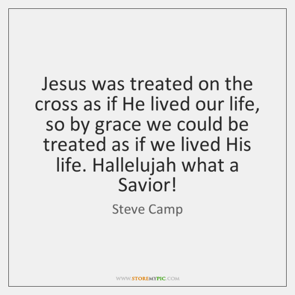 Jesus was treated on the cross as if He lived our life, ...