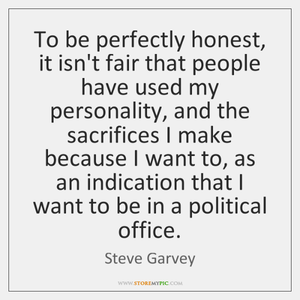 To be perfectly honest, it isn't fair that people have used my ...