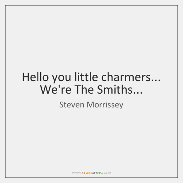 Hello you little charmers... We're The Smiths...
