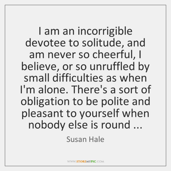 I am an incorrigible devotee to solitude, and am never so cheerful, ...