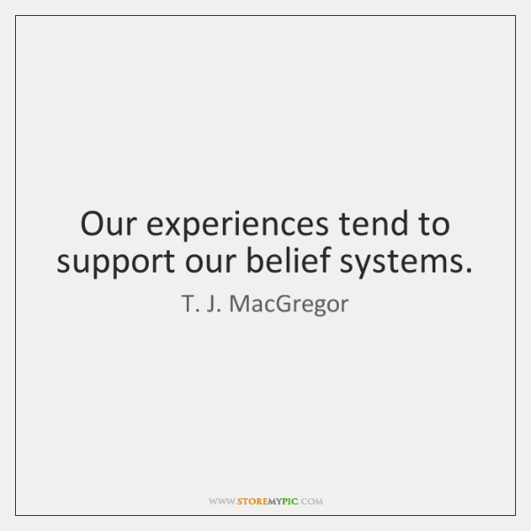 Our experiences tend to support our belief systems.