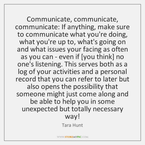 Communicate, communicate, communicate: If anything, make sure to communicate what you're doing, ...