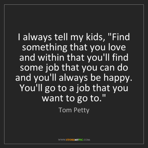 """Tom Petty: I always tell my kids, """"Find something that you love..."""