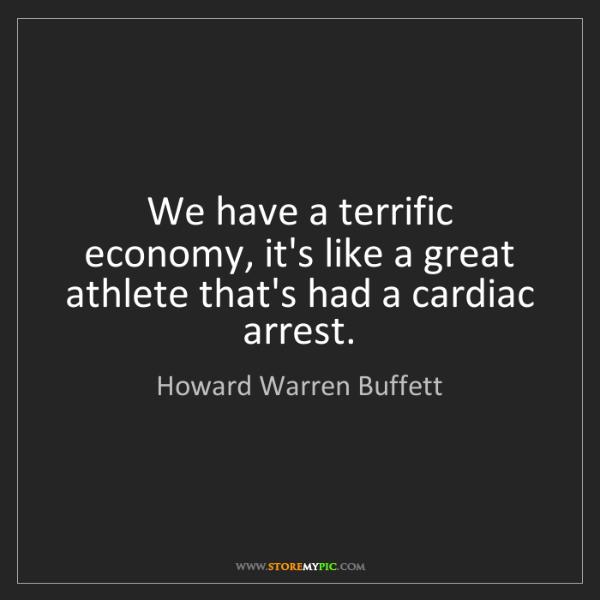 Howard Warren Buffett: We have a terrific economy, it's like a great athlete...