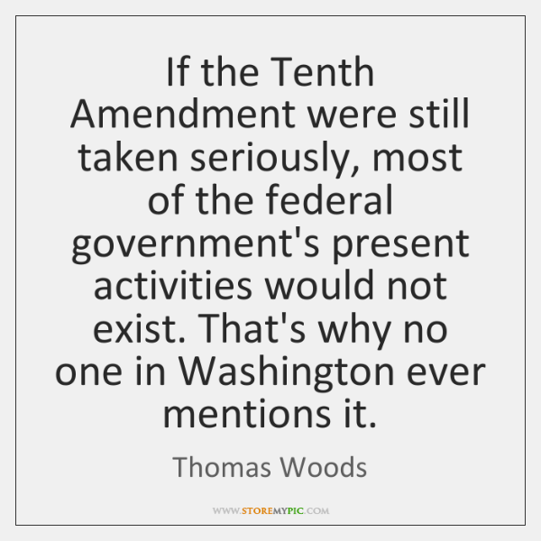 If the Tenth Amendment were still taken seriously, most of the federal ...